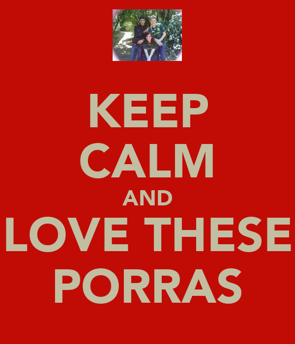 KEEP CALM AND LOVE THESE PORRAS