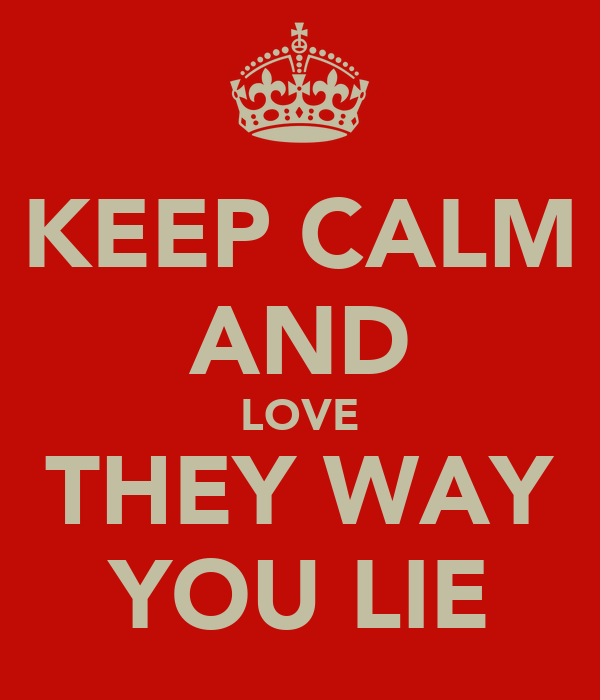 KEEP CALM AND LOVE THEY WAY YOU LIE