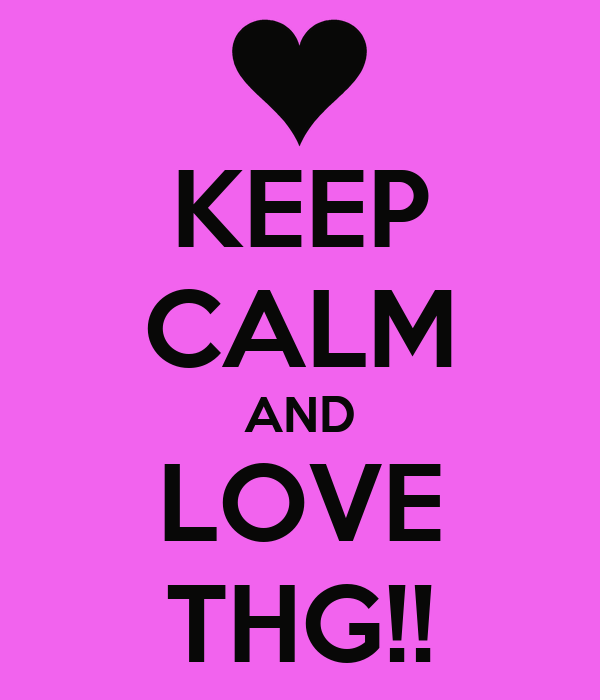 KEEP CALM AND LOVE THG!!