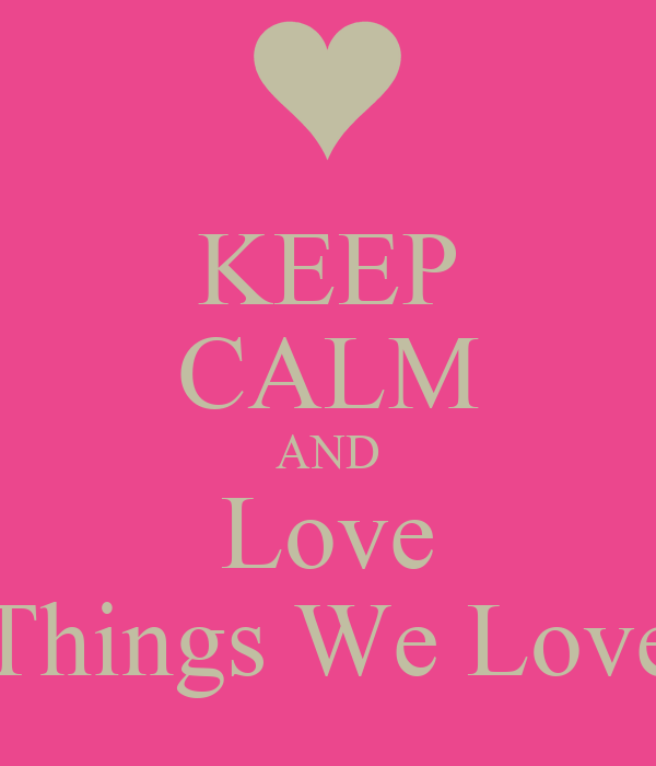 KEEP CALM AND Love Things We Love
