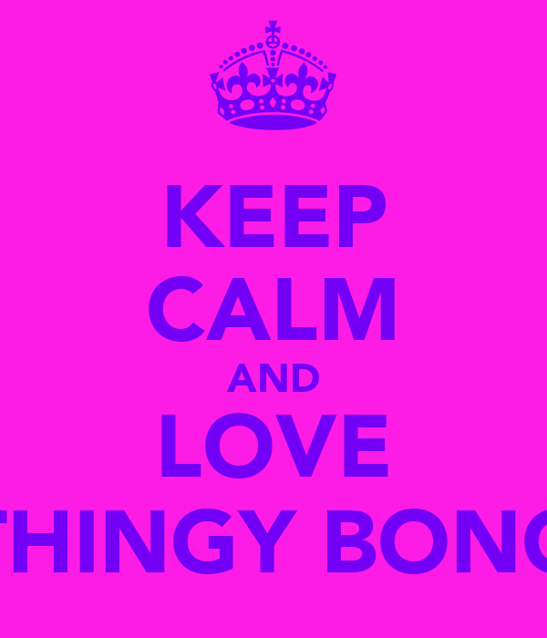 KEEP CALM AND LOVE THINGY BONG