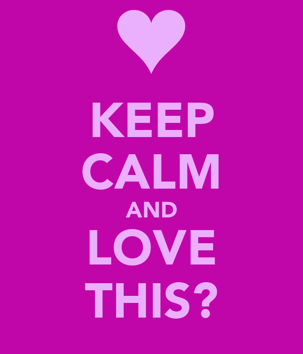 KEEP CALM AND LOVE THIS?
