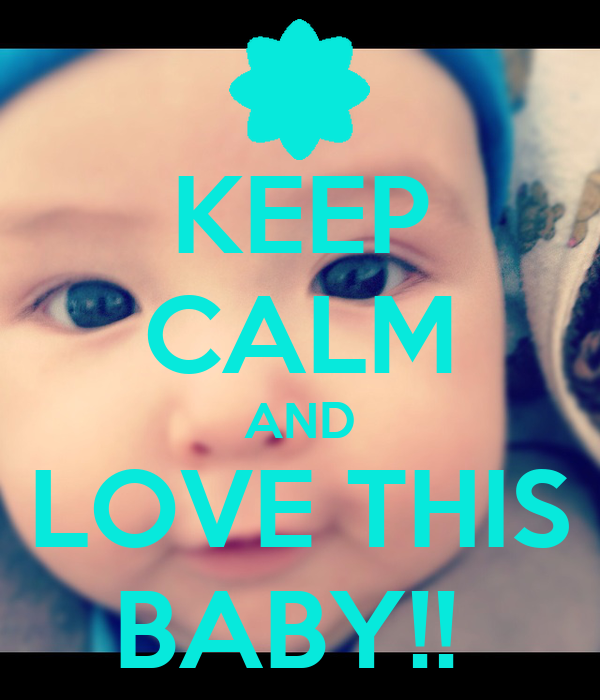 KEEP CALM AND LOVE THIS BABY!!