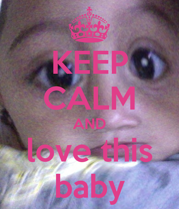 KEEP CALM AND love this baby
