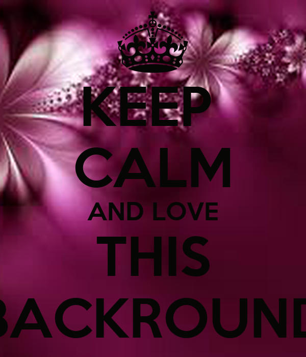 KEEP  CALM AND LOVE THIS BACKROUND