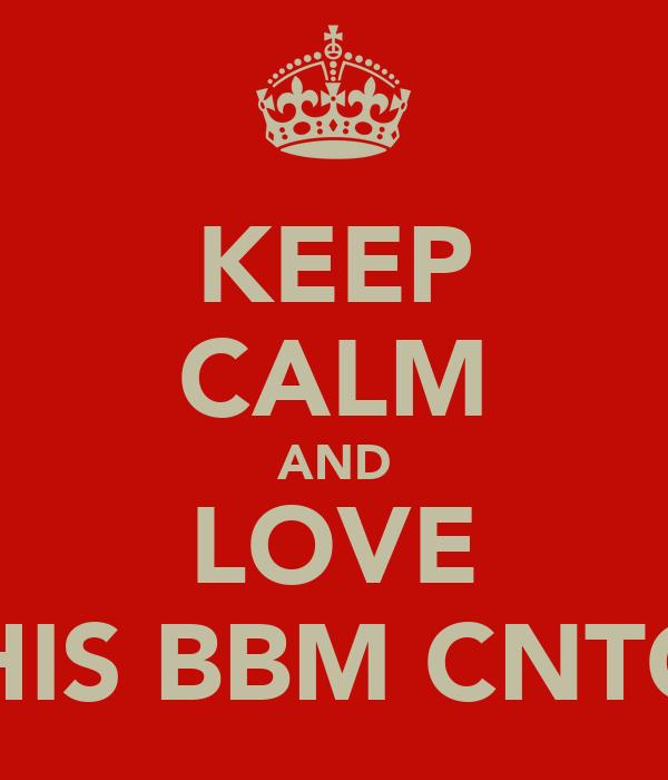 KEEP CALM AND LOVE THIS BBM CNTC..