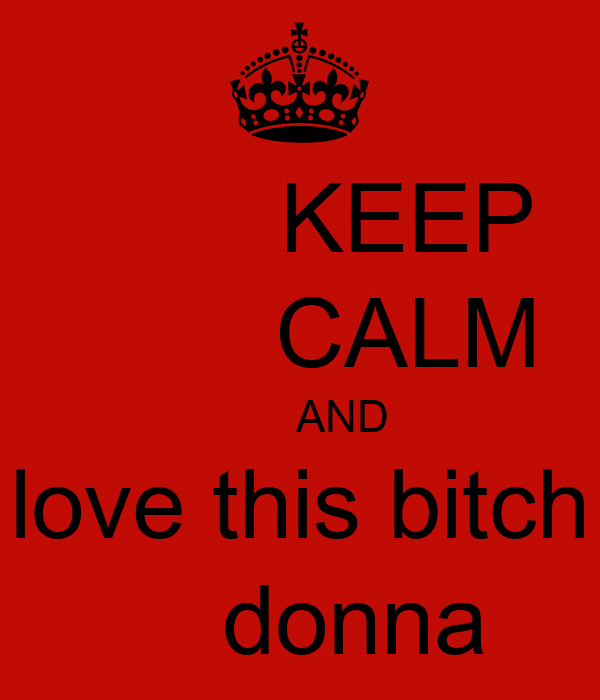 KEEP         CALM         AND  love this bitch      donna