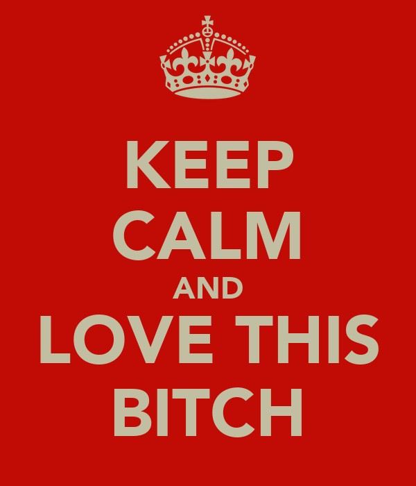KEEP CALM AND LOVE THIS BITCH