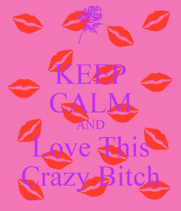 KEEP CALM AND Love This Crazy Bitch