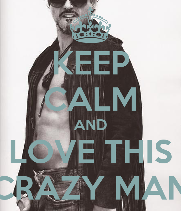 KEEP CALM AND LOVE THIS CRAZY MAN