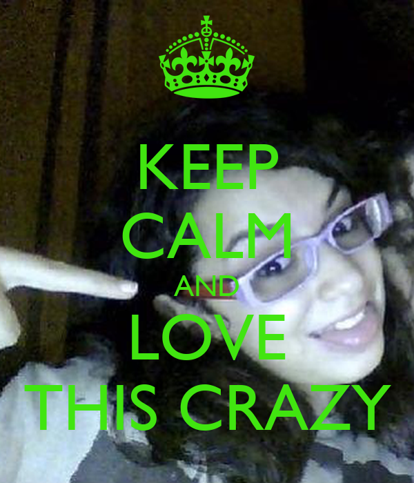 KEEP CALM AND LOVE THIS CRAZY