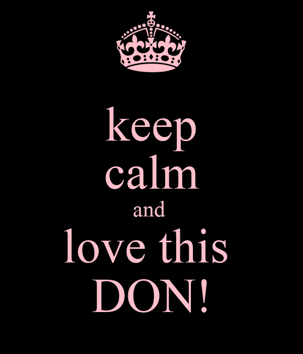 keep calm and  love this  DON!