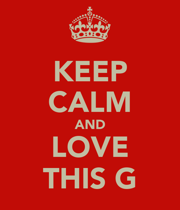 KEEP CALM AND LOVE THIS G