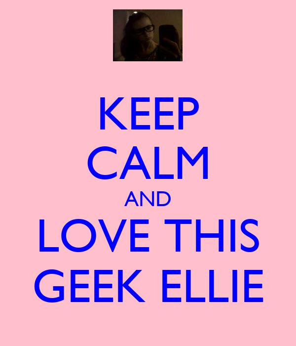 KEEP CALM AND LOVE THIS GEEK ELLIE