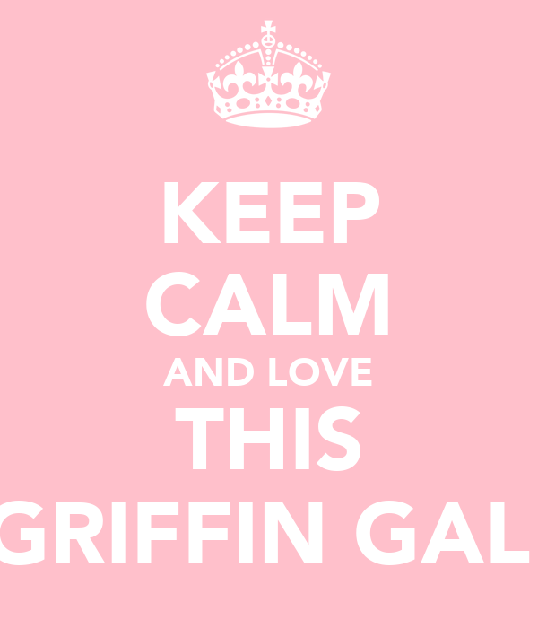 KEEP CALM AND LOVE THIS GRIFFIN GAL