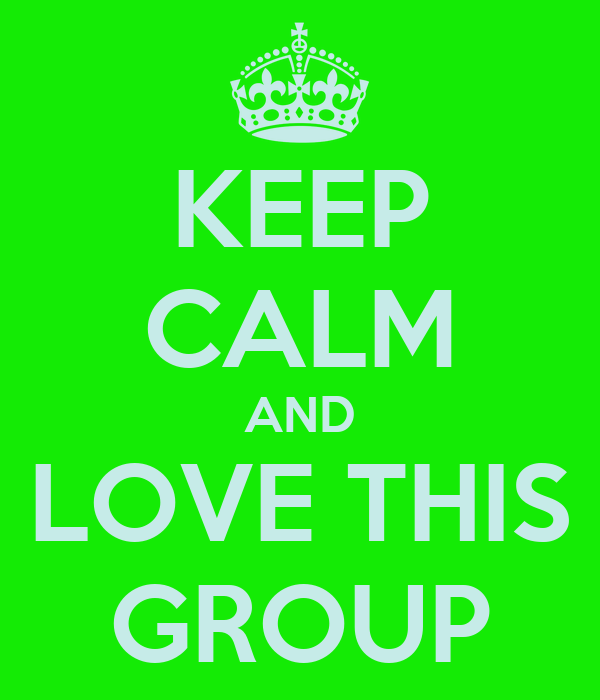 KEEP CALM AND LOVE THIS GROUP