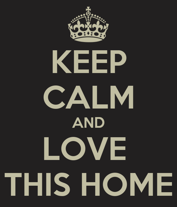KEEP CALM AND LOVE  THIS HOME