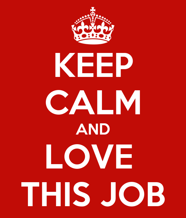 KEEP CALM AND LOVE  THIS JOB