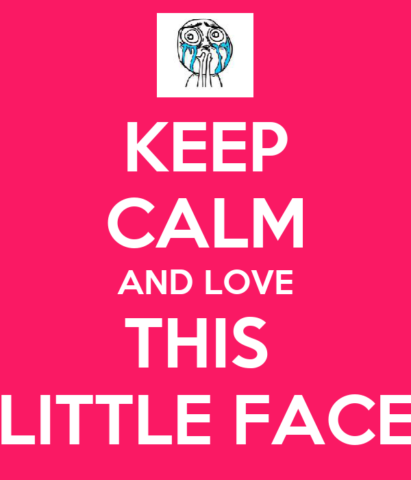 KEEP CALM AND LOVE THIS  LITTLE FACE