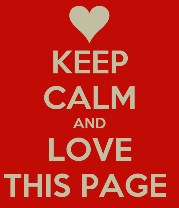 KEEP CALM AND LOVE THIS PAGE