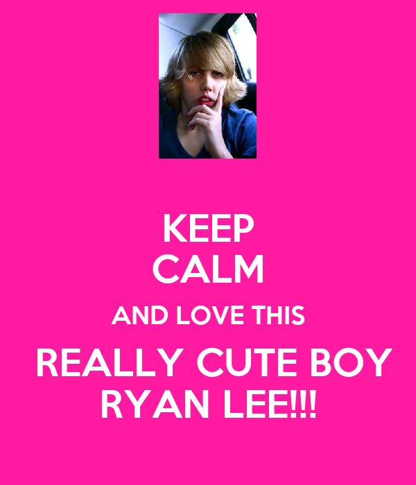 KEEP CALM AND LOVE THIS  REALLY CUTE BOY RYAN LEE!!!