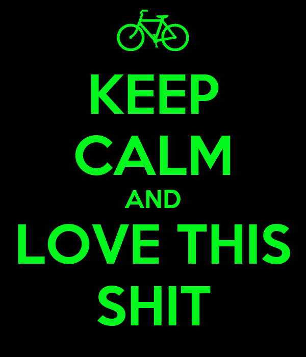 KEEP CALM AND LOVE THIS SHIT