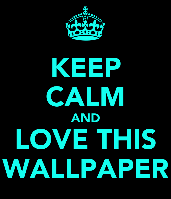 KEEP CALM AND LOVE THIS WALLPAPER