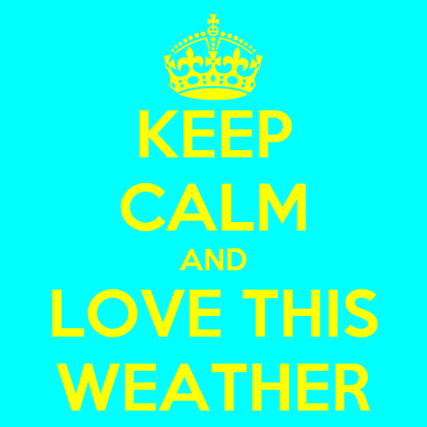 KEEP CALM AND LOVE THIS WEATHER