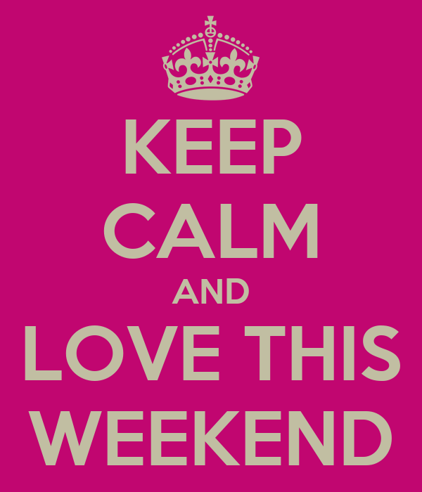 KEEP CALM AND LOVE THIS WEEKEND