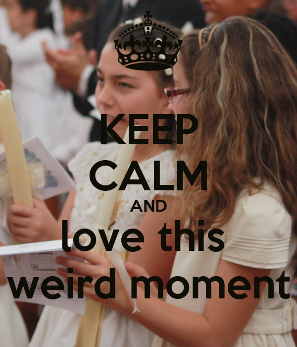 KEEP CALM AND love this  weird moment