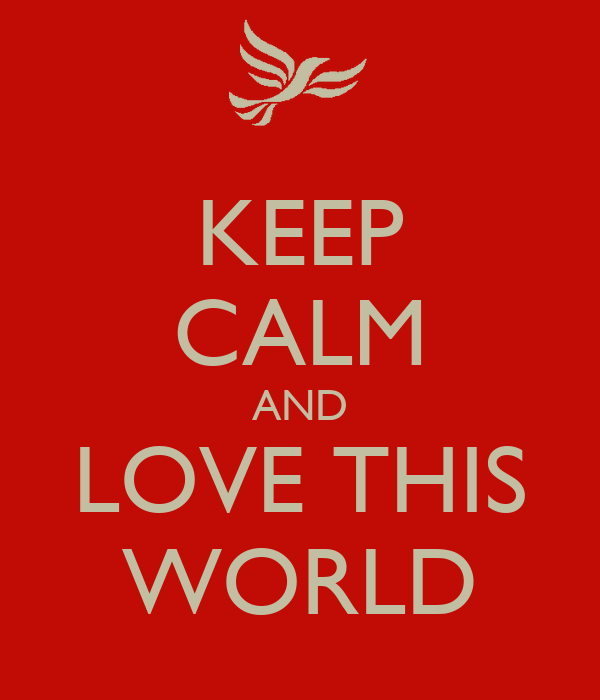 KEEP CALM AND LOVE THIS WORLD