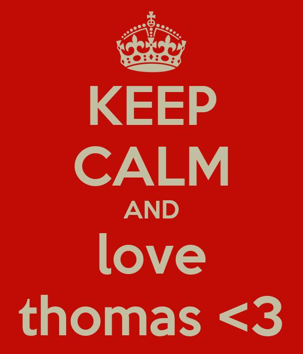 KEEP CALM AND love thomas <3