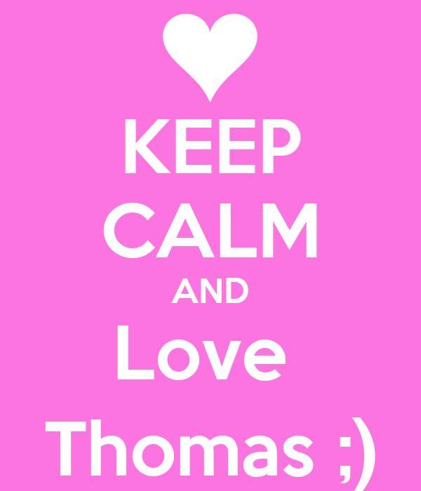 KEEP CALM AND Love  Thomas ;)