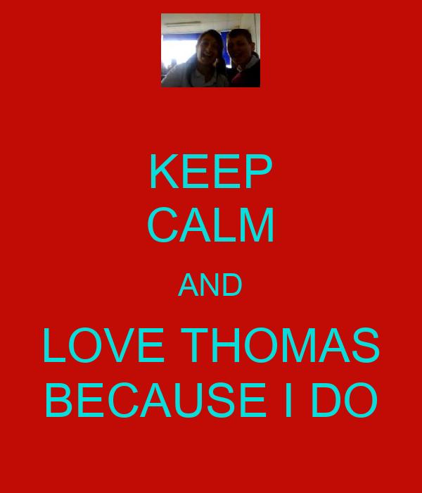 KEEP CALM AND LOVE THOMAS BECAUSE I DO