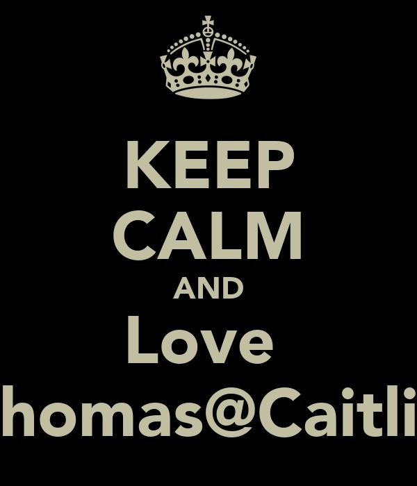 KEEP CALM AND Love  Thomas@Caitlin
