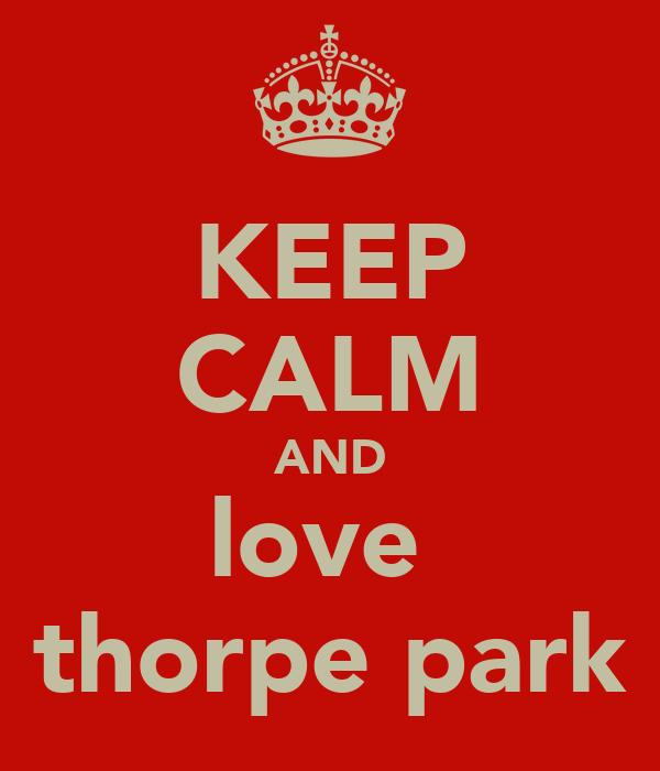 KEEP CALM AND love  thorpe park