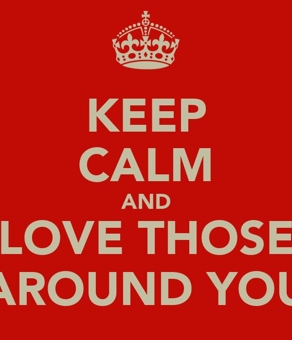 KEEP CALM AND LOVE THOSE AROUND YOU