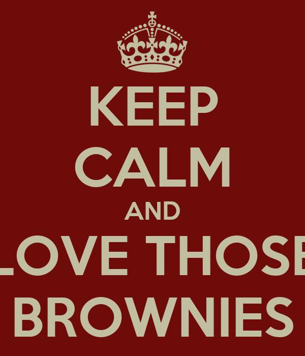 KEEP CALM AND LOVE THOSE BROWNIES