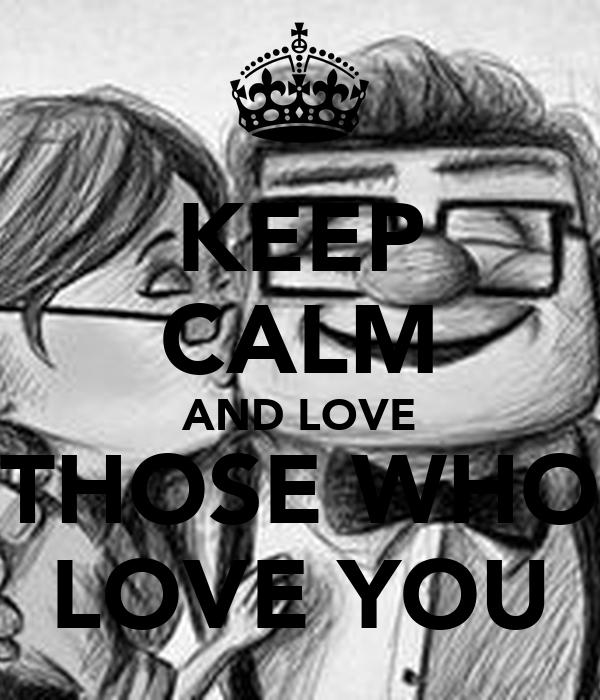 KEEP CALM AND LOVE THOSE WHO LOVE YOU