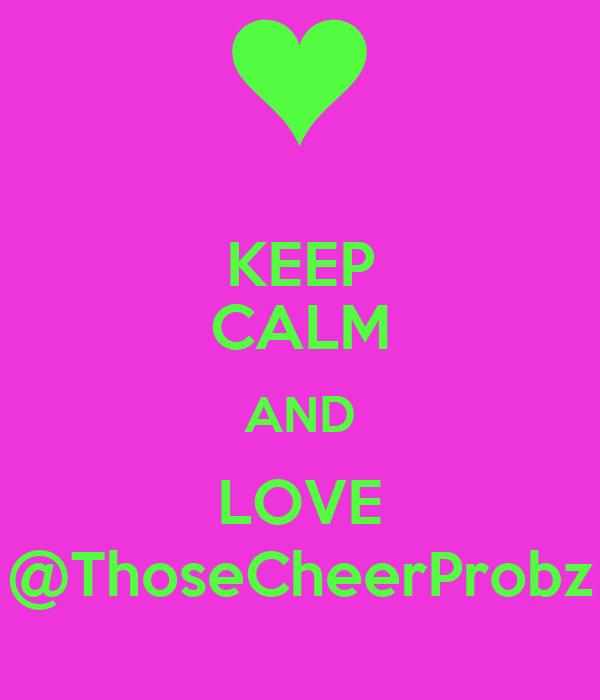 KEEP CALM AND LOVE @ThoseCheerProbz