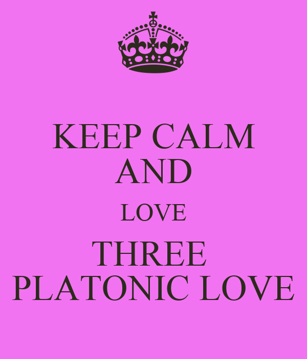 KEEP CALM AND LOVE THREE  PLATONIC LOVE