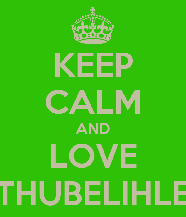 KEEP CALM AND LOVE THUBELIHLE