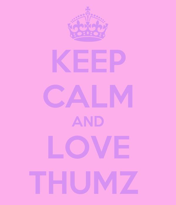KEEP CALM AND LOVE THUMZ