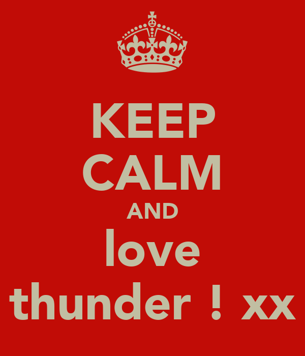 KEEP CALM AND love thunder ! xx