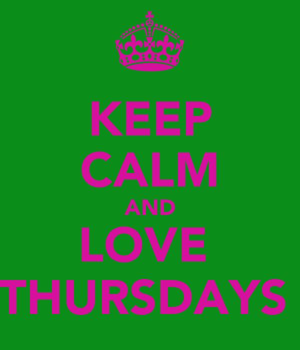 KEEP CALM AND LOVE  THURSDAYS