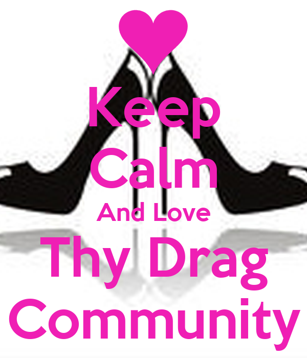 Keep Calm And Love Thy Drag Community