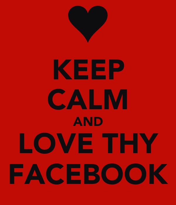 KEEP CALM AND LOVE THY FACEBOOK