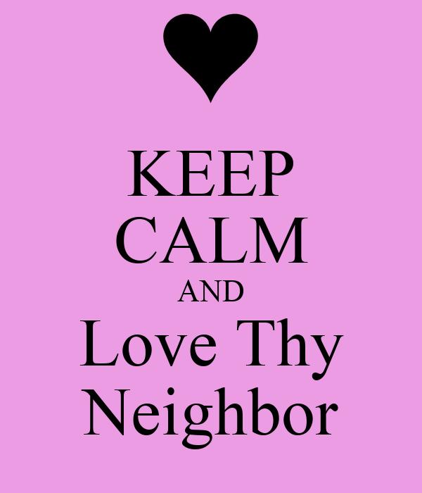 KEEP CALM AND Love Thy Neighbor