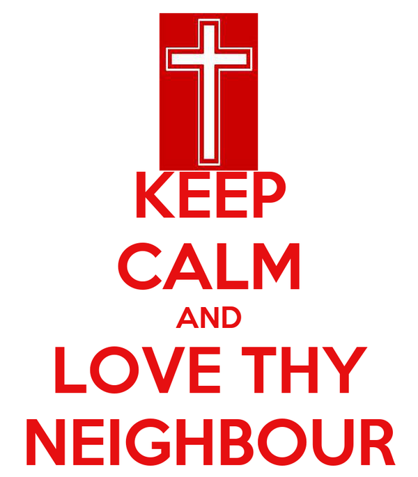KEEP CALM AND LOVE THY NEIGHBOUR