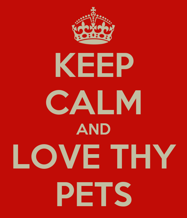 KEEP CALM AND LOVE THY PETS